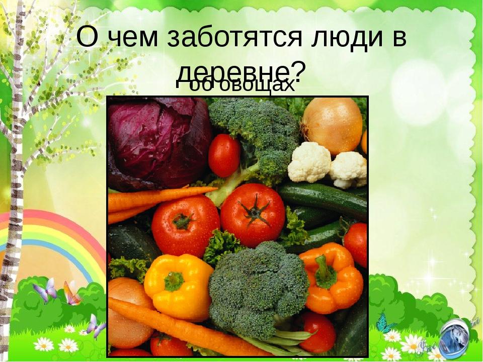 О чем заботятся люди в деревне? об овощах