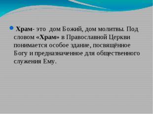 Храм- это дом Божий, дом молитвы. Под словом «Храм» в Православной Церкви пон