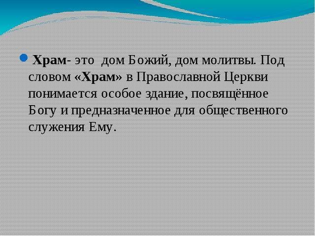 Храм- это дом Божий, дом молитвы. Под словом «Храм» в Православной Церкви пон...