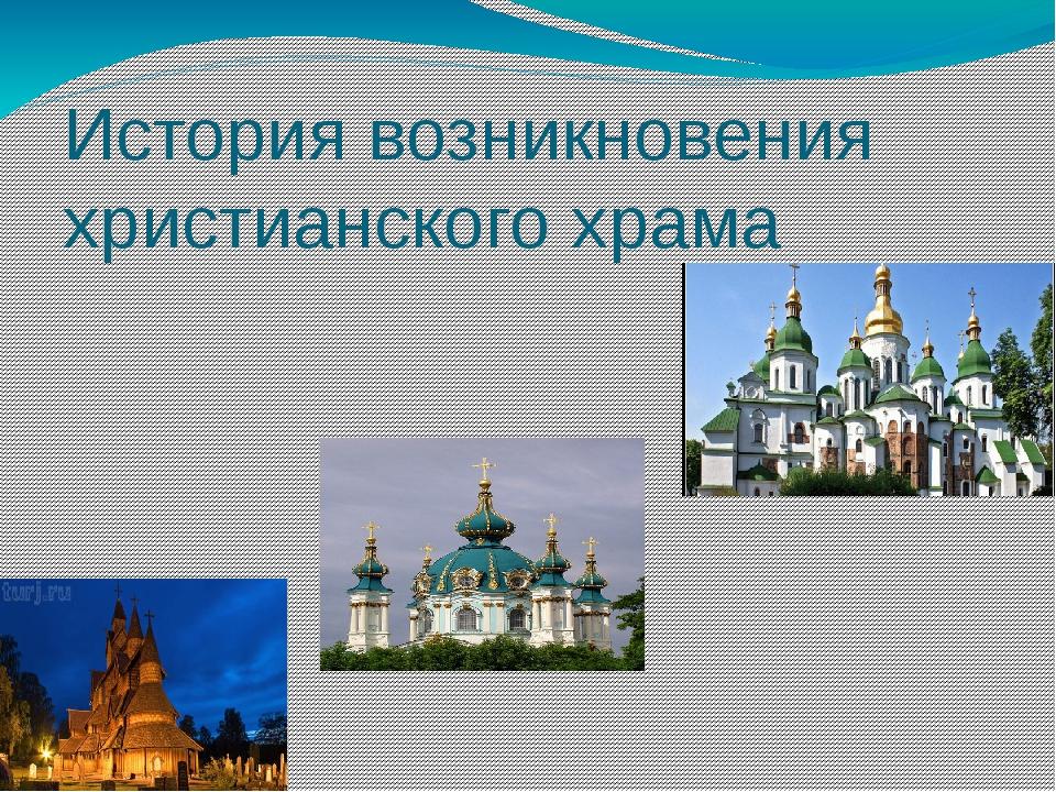История возникновения христианского храма