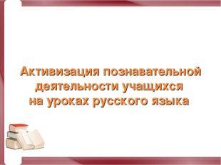 Активизация познавательной деятельности учащихся на уроках русского языка