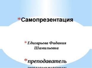 Едигарьева Фидания Шамильевна преподаватель экономических дисциплин Чистополь