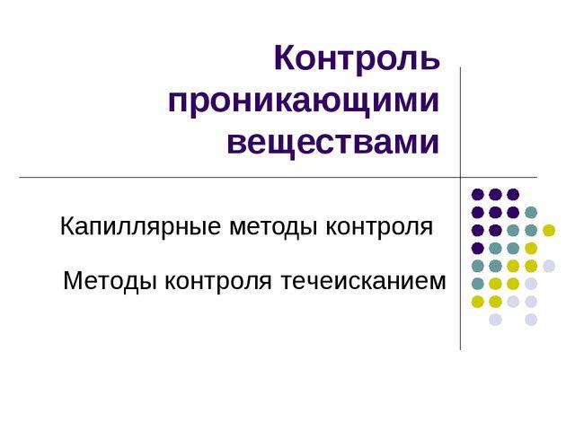 Контроль проникающими веществами Капиллярные методы контроля Методы контроля...