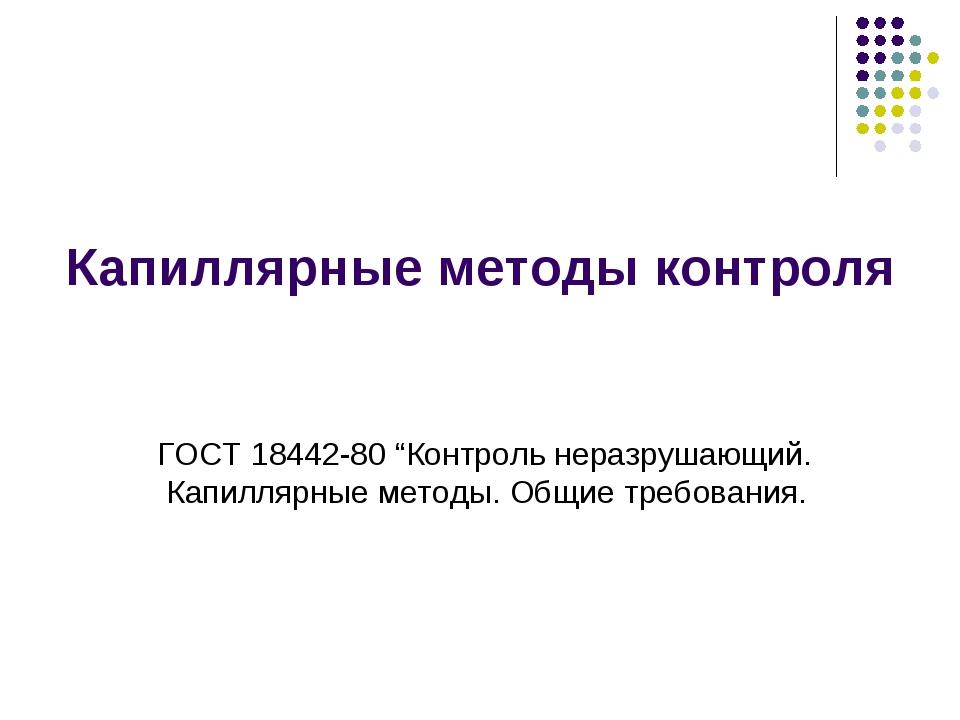 """Капиллярные методы контроля ГОСТ 18442-80 """"Контроль неразрушающий. Капиллярны..."""