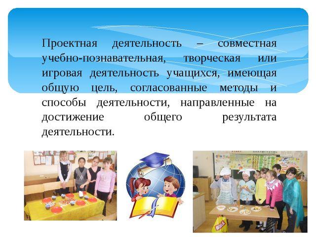 Проектная деятельность – совместная учебно-познавательная, творческая или игр...