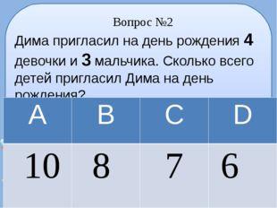Вопрос №2 Дима пригласил на день рождения 4 девочки и 3 мальчика. Сколько все