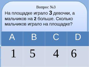 Вопрос №3 На площадке играло 3 девочки, а мальчиков на 2 больше. Сколько маль