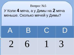 Вопрос №5 У Коли 4 мяча, а у Димы на 2 мяча меньше. Сколько мячей у Димы? А В
