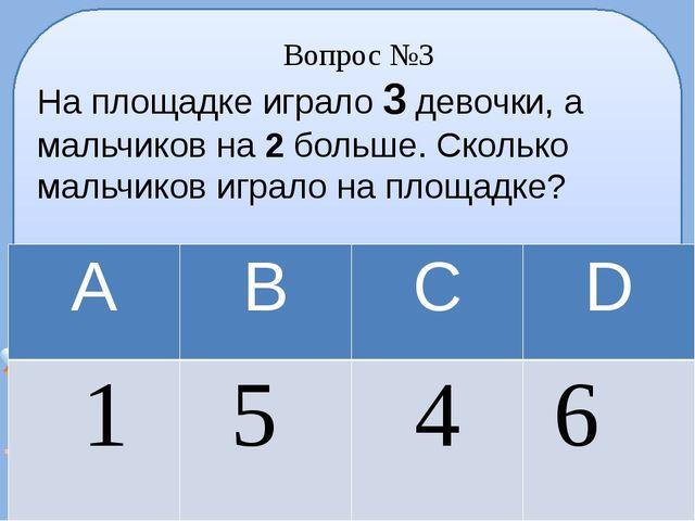 Вопрос №3 На площадке играло 3 девочки, а мальчиков на 2 больше. Сколько маль...