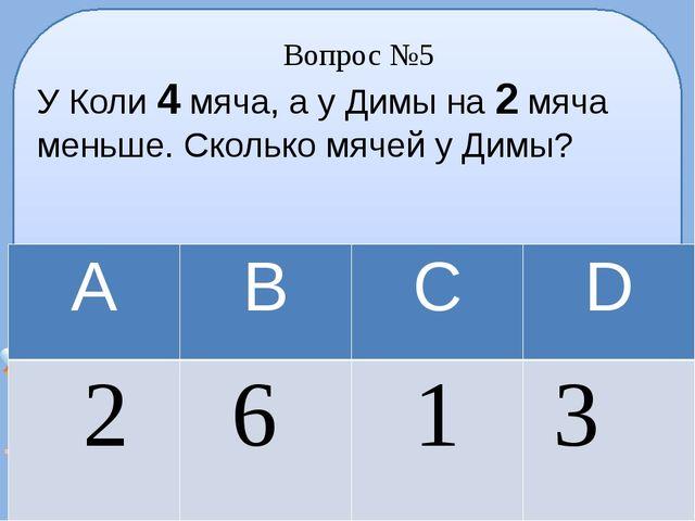 Вопрос №5 У Коли 4 мяча, а у Димы на 2 мяча меньше. Сколько мячей у Димы? А В...