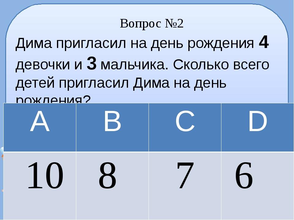 Вопрос №2 Дима пригласил на день рождения 4 девочки и 3 мальчика. Сколько все...
