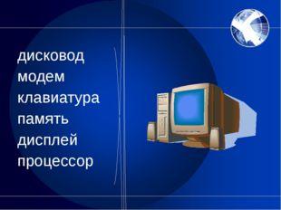 дисковод модем клавиатура память дисплей процессор
