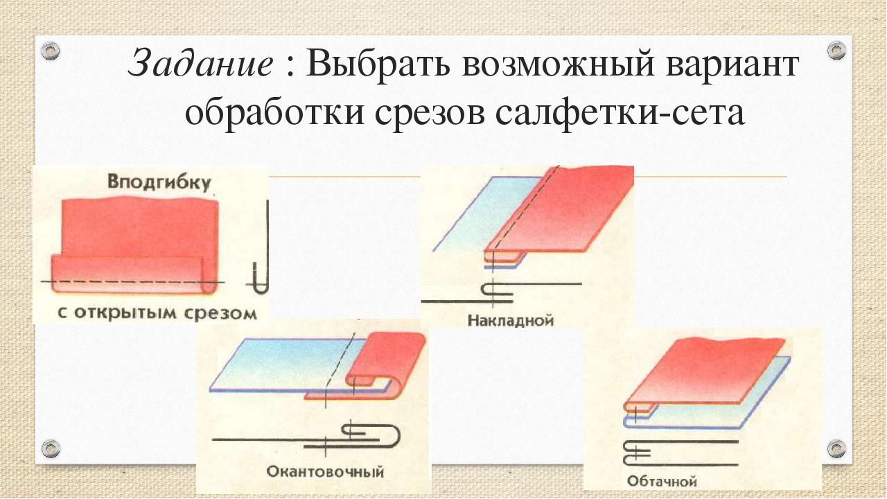 Задание : Выбрать возможный вариант обработки срезов салфетки-сета