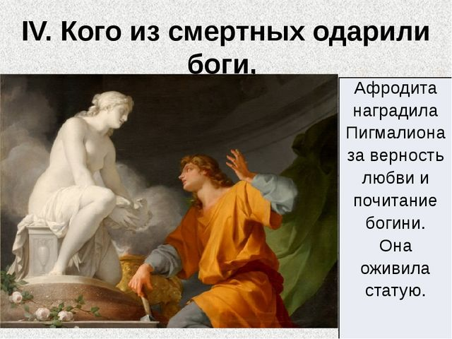 IV. Кого из смертных одарили боги, за что и чем? Афродита наградилаПигмалиона...
