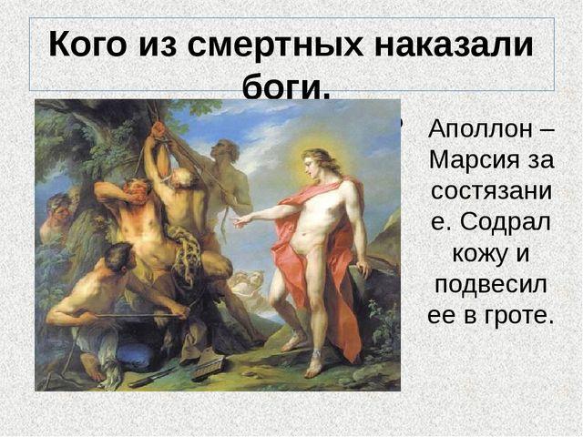 Кого из смертных наказали боги, за что и как? Аполлон – Марсия за состязание....