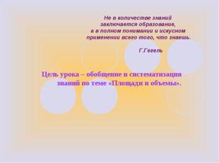 Цель урока – обобщение и систематизация знаний по теме «Площади и объемы». Не