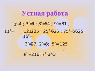 Устная работа 22= 4 ; 32= 9 ; 82= 81 ; 112= 121; 152= 33= 63 = 225 ; 252= 562