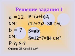 Решение задания 1 a =12 см; b = 7 см; Р-?; S-? P=(a+b)2; (12+7)2=38 см; S=ab;