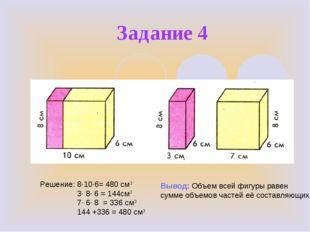 Задание 4 Решение: 8∙10∙6= 480 см3 3∙ 8∙ 6 = 144см3 7∙ 6∙ 8 = 336 см3 144 +33
