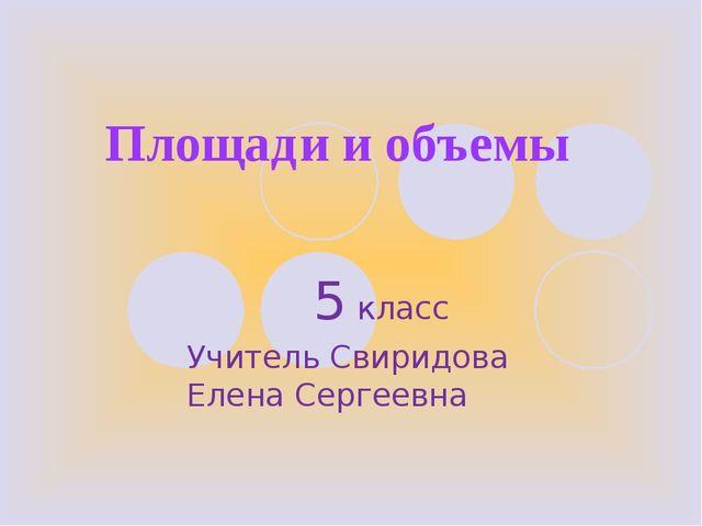 Площади и объемы 5 класс Учитель Свиридова Елена Сергеевна