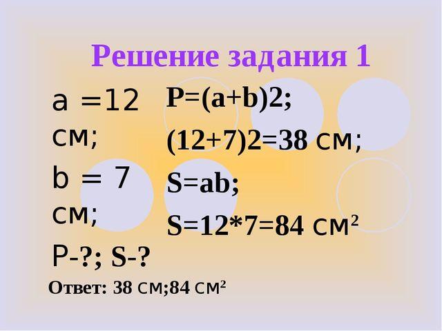 Решение задания 1 a =12 см; b = 7 см; Р-?; S-? P=(a+b)2; (12+7)2=38 см; S=ab;...