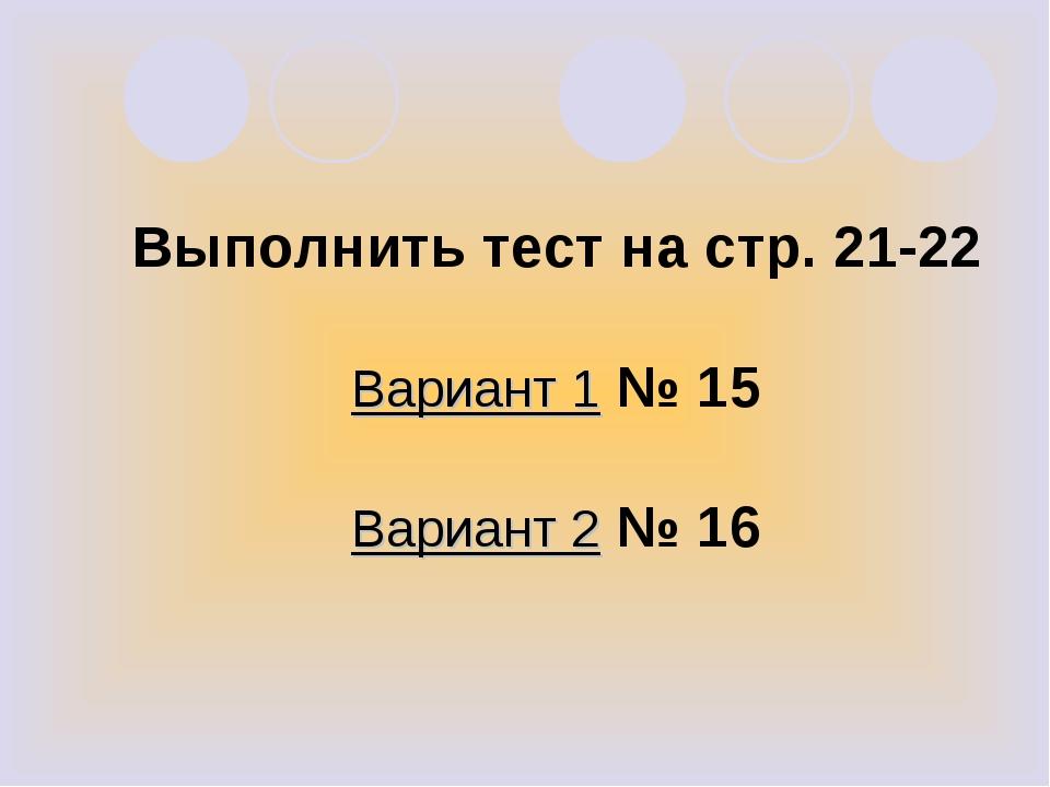 Выполнить тест на стр. 21-22 Вариант 1 № 15 Вариант 2 № 16