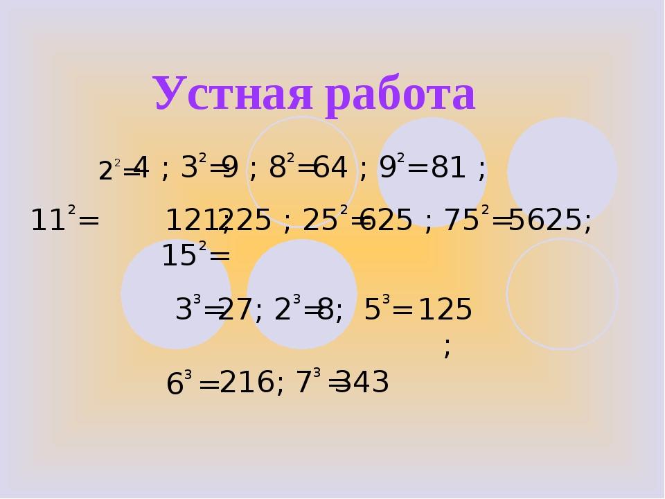 Устная работа 22= 4 ; 32= 9 ; 82= 81 ; 112= 121; 152= 33= 63 = 225 ; 252= 562...