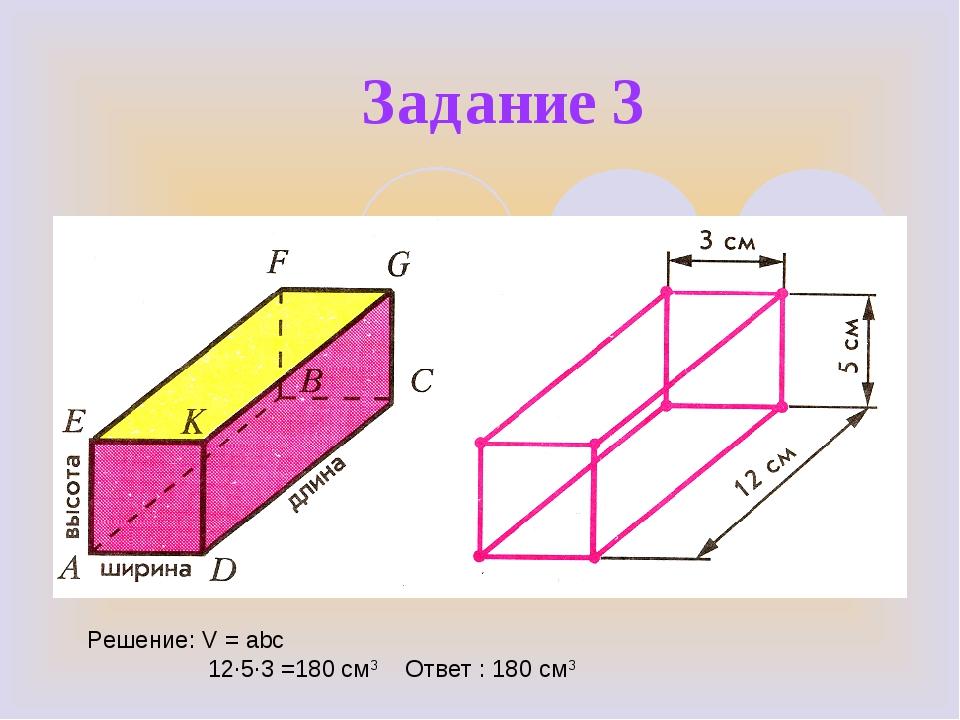 Задание 3 Решение: V = abc 12∙5∙3 =180 см3 Ответ : 180 см3