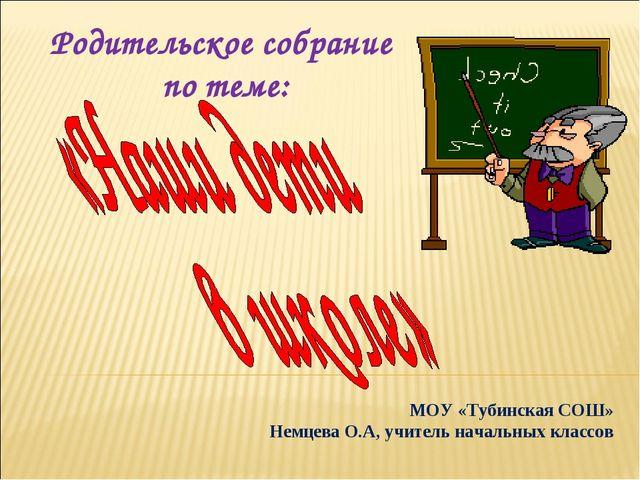 МОУ «Тубинская СОШ» Немцева О.А, учитель начальных классов Родительское собр...
