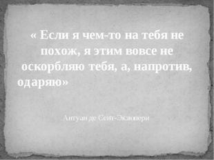 « Если я чем-то на тебя не похож, я этим вовсе не оскорбляю тебя, а, напроти