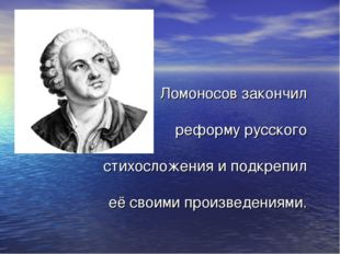 Ломоносов закончил реформу русского стихосложения и подкрепил её своими прои