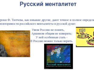 Русский менталитет Строки Ф. Тютчева, как никакие другие, дают точное и полно