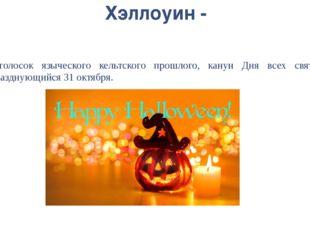 Хэллоуин - отголосок языческого кельтского прошлого, канун Дня всех святых, п