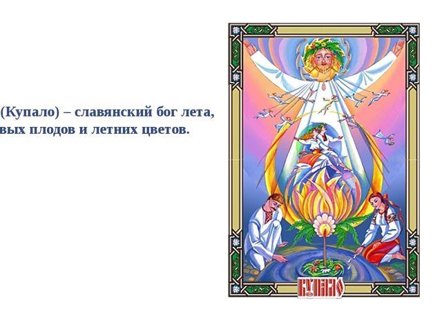 Купала (Купало) – славянский бог лета, полевых плодов и летних цветов.