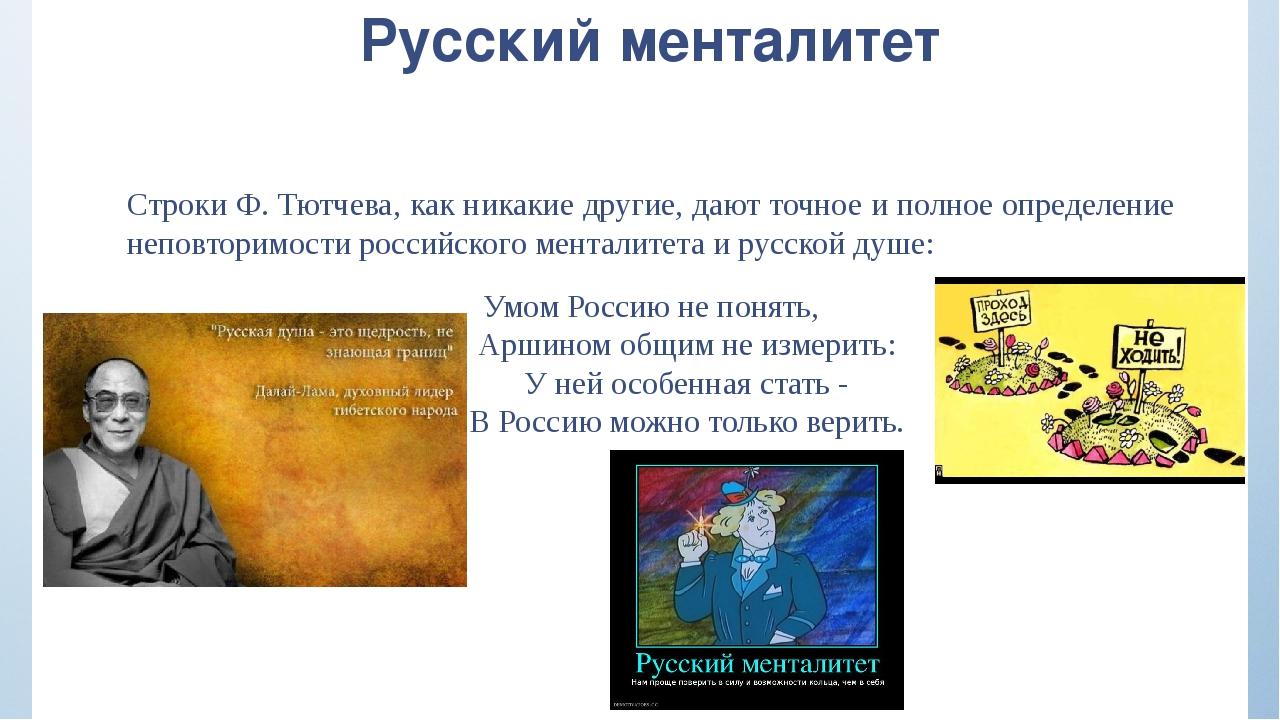 Русский менталитет Строки Ф. Тютчева, как никакие другие, дают точное и полно...
