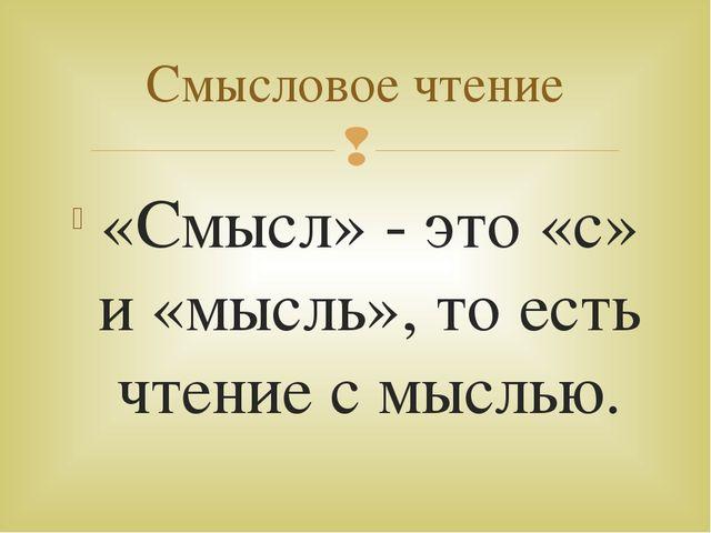 «Смысл» - это «с» и «мысль», то есть чтение с мыслью. Смысловое чтение 