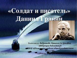 «Солдат и писатель» Даниил Гранин Выполнила: Андреянова Наталья Си-Циновна, з