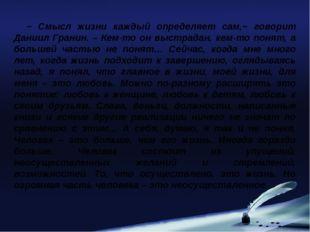 − Смысл жизни каждый определяет сам,− говорит Даниил Гранин. – Кем-то он выст