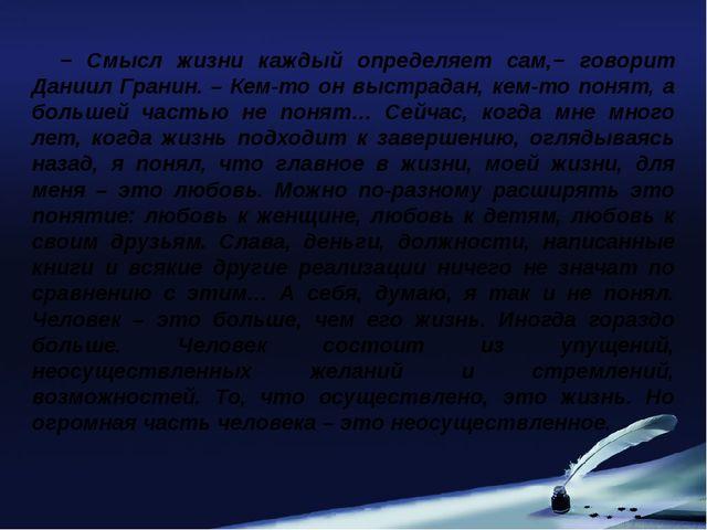− Смысл жизни каждый определяет сам,− говорит Даниил Гранин. – Кем-то он выст...