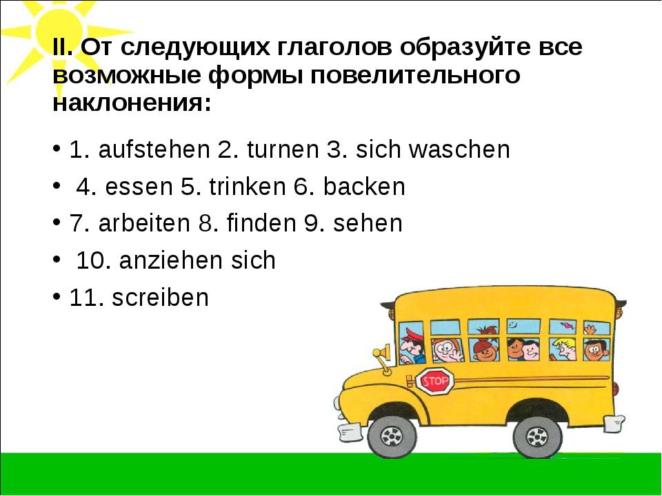 II. От следующих глаголов образуйте все возможные формы повелительного наклон...