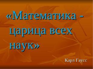 «Математика - царица всех наук» Карл Гаусс
