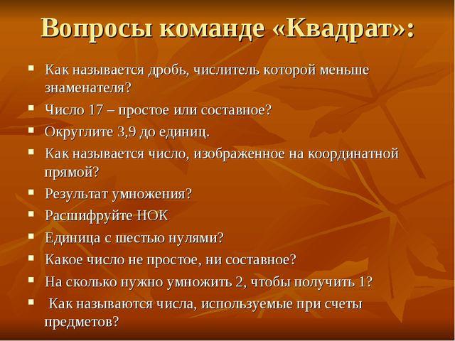 Вопросы команде «Квадрат»: Как называется дробь, числитель которой меньше зна...