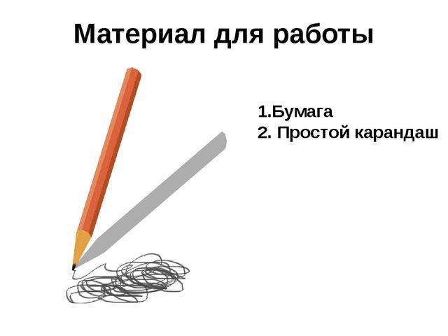 Материал для работы 1.Бумага 2. Простой карандаш