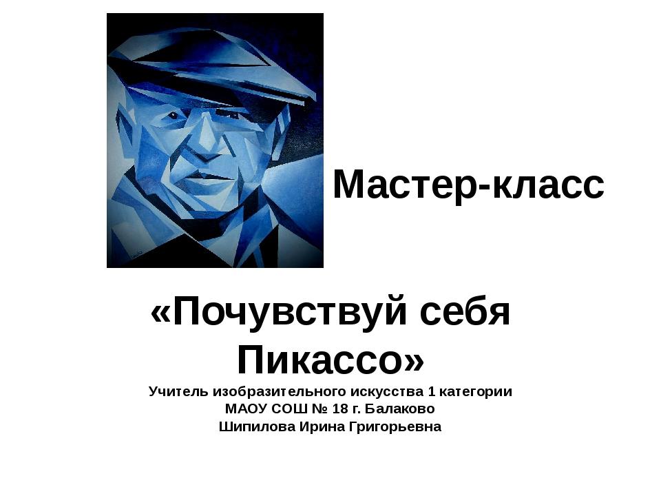 Мастер-класс «Почувствуй себя Пикассо» Учитель изобразительного искусства 1 к...