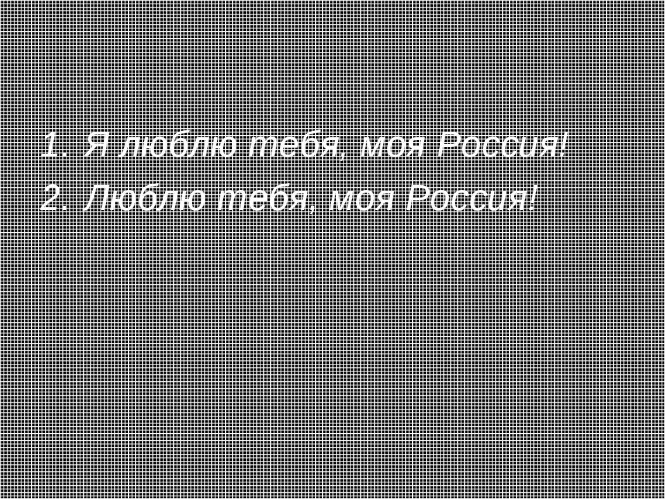 Я люблю тебя, моя Россия! Люблю тебя, моя Россия!