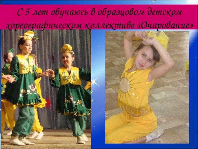 С 5 лет обучаюсь в образцовом детском хореографическом коллективе «Очарование»