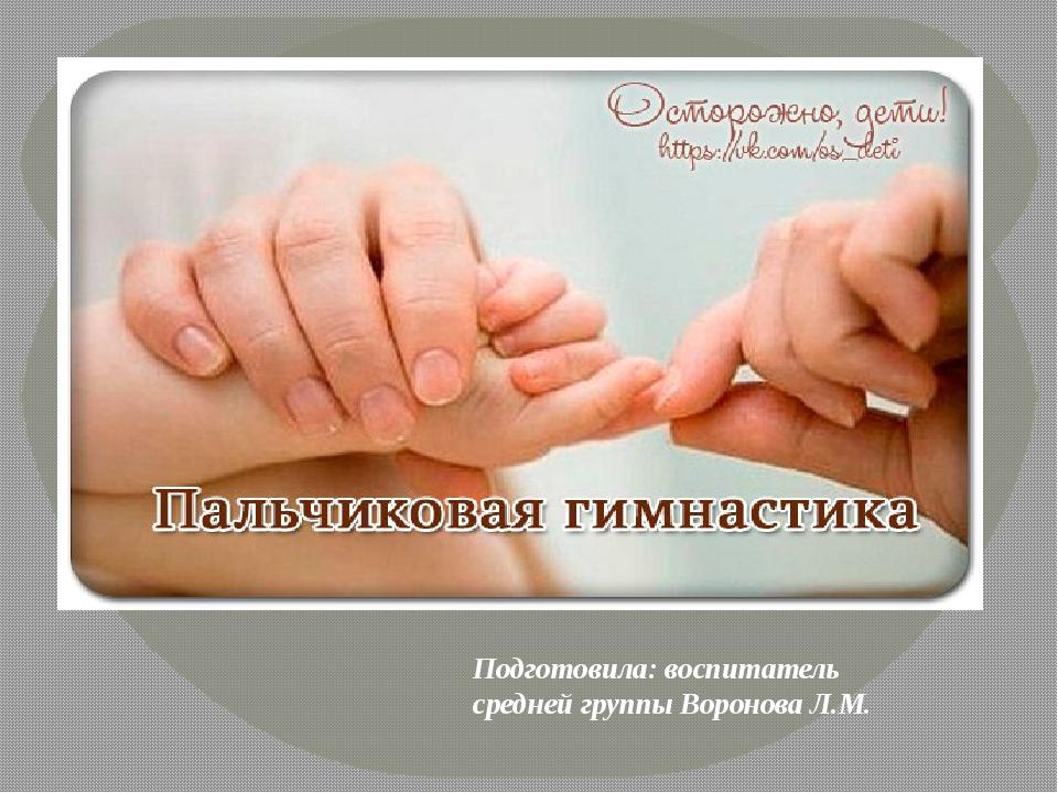 Подготовила: воспитатель средней группы Воронова Л.М. . Развитие рук находит...