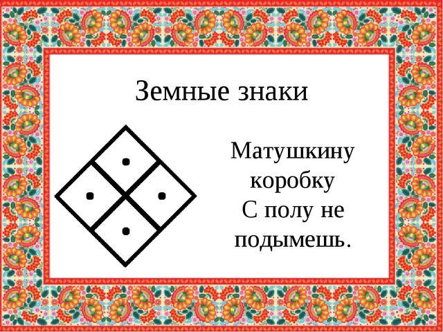 Земные знаки Матушкину коробку С полу не подымешь.