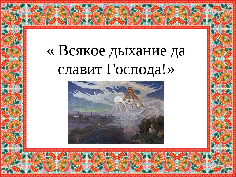 « Всякое дыхание да славит Господа!»