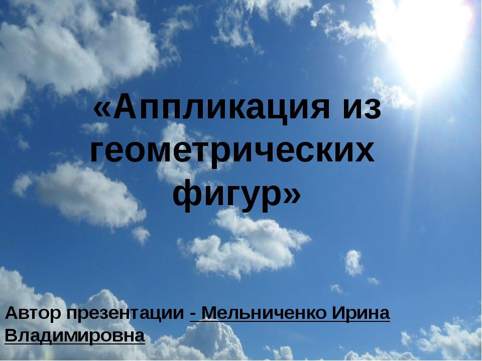 «Аппликация из геометрических фигур» Автор презентации - Мельниченко Ирина В...